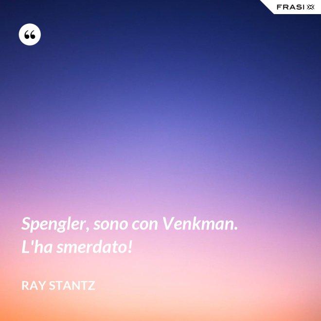 Spengler, sono con Venkman. L'ha smerdato! - Ray Stantz