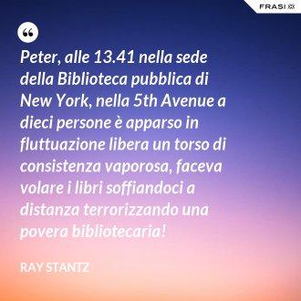 Peter, alle 13.41 nella sede della Biblioteca pubblica di New York, nella 5th Avenue a dieci persone è apparso in fluttuazione libera un torso di consistenza vaporosa, faceva volare i libri soffiandoci a distanza terrorizzando una povera bibliotecaria!