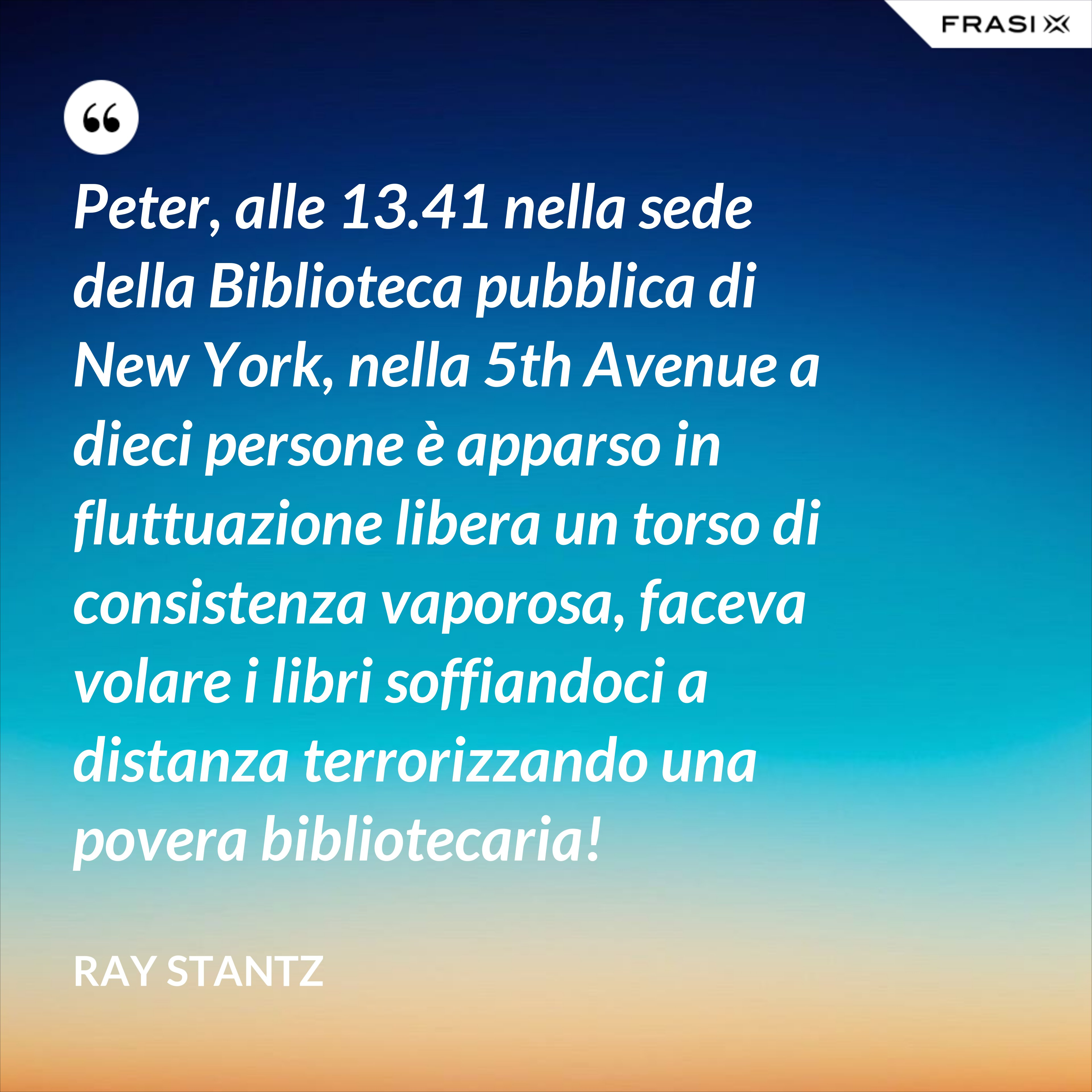 Peter, alle 13.41 nella sede della Biblioteca pubblica di New York, nella 5th Avenue a dieci persone è apparso in fluttuazione libera un torso di consistenza vaporosa, faceva volare i libri soffiandoci a distanza terrorizzando una povera bibliotecaria! - Ray Stantz