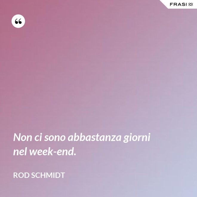 Non ci sono abbastanza giorni nel week-end. - Rod Schmidt
