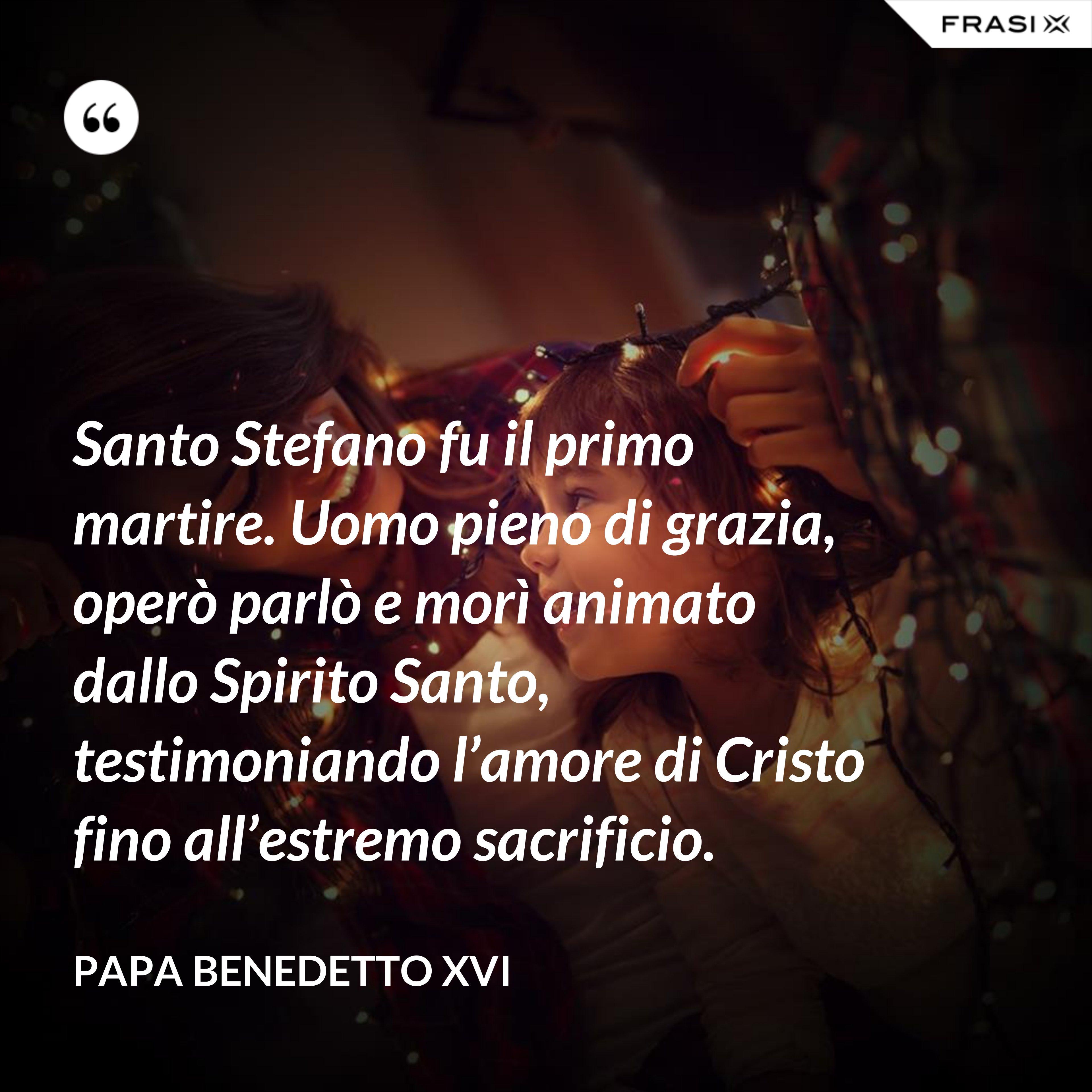 Santo Stefano fu il primo martire. Uomo pieno di grazia, operò parlò e morì animato dallo Spirito Santo, testimoniando l'amore di Cristo fino all'estremo sacrificio. - Papa Benedetto XVI