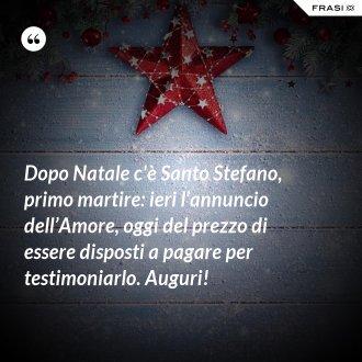 Dopo Natale c'è Santo Stefano, primo martire: ieri l'annuncio dell'Amore, oggi del prezzo di essere disposti a pagare per testimoniarlo. Auguri!
