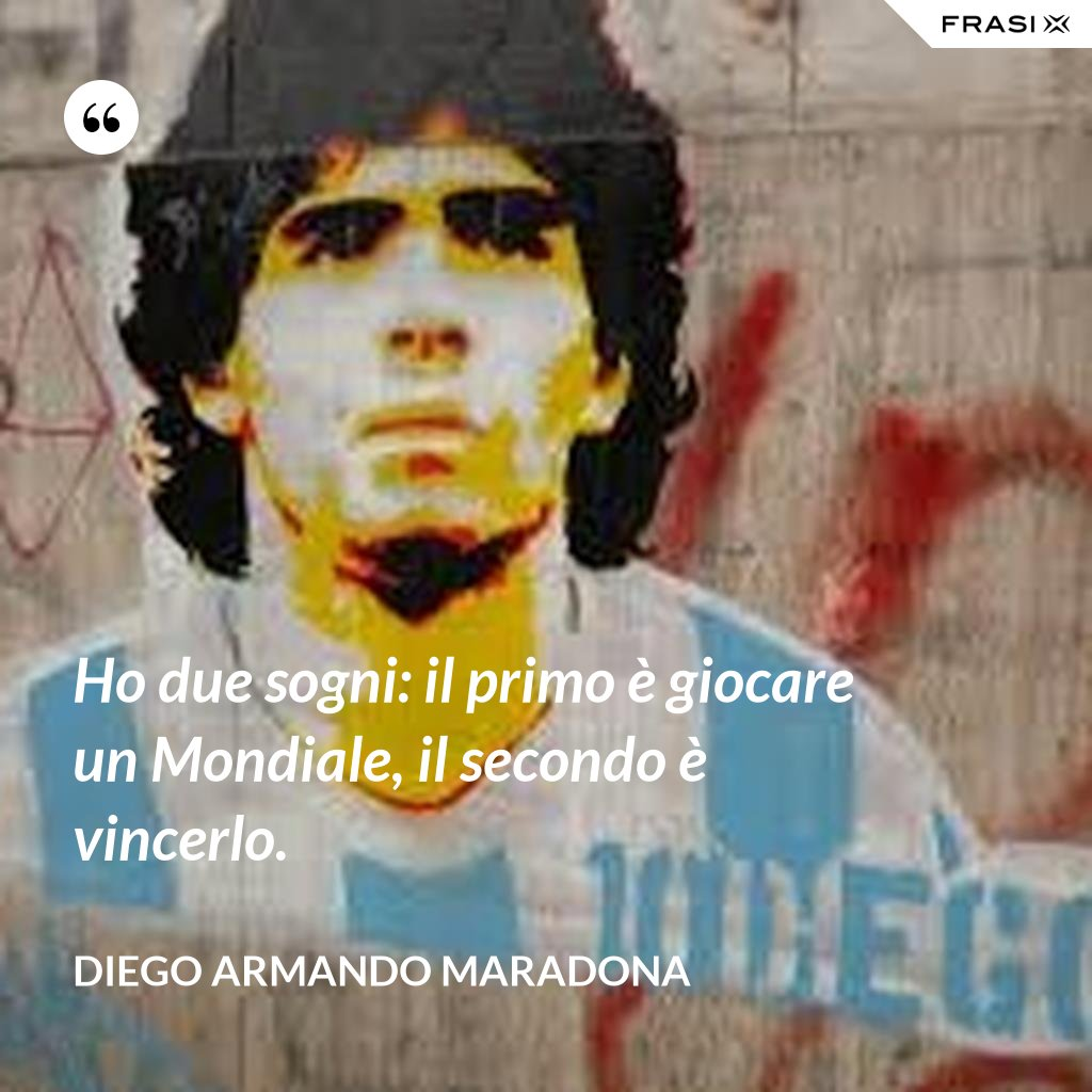 Ho due sogni: il primo è giocare un Mondiale, il secondo è vincerlo. - Diego Armando Maradona