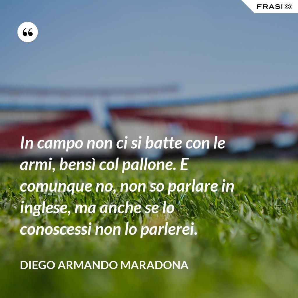 In campo non ci si batte con le armi, bensì col pallone. E comunque no, non so parlare in inglese, ma anche se lo conoscessi non lo parlerei. - Diego Armando Maradona