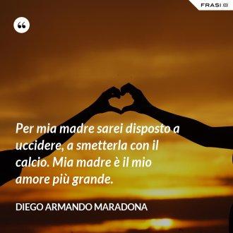 Per mia madre sarei disposto a uccidere, a smetterla con il calcio. Mia madre è il mio amore più grande. - Diego Armando Maradona