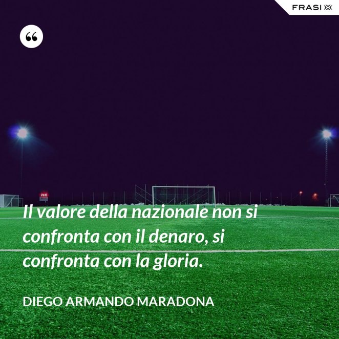 Il valore della nazionale non si confronta con il denaro, si confronta con la gloria.