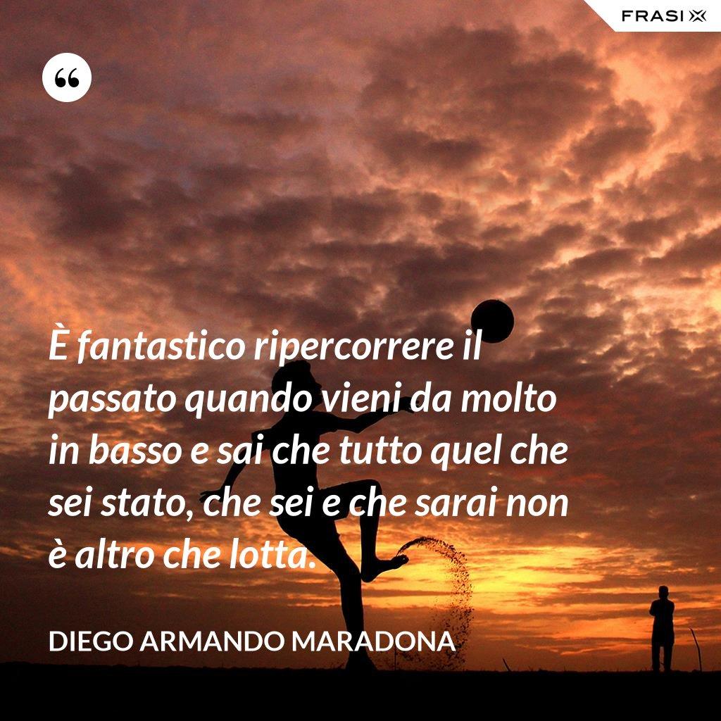 È fantastico ripercorrere il passato quando vieni da molto in basso e sai che tutto quel che sei stato, che sei e che sarai non è altro che lotta. - Diego Armando Maradona