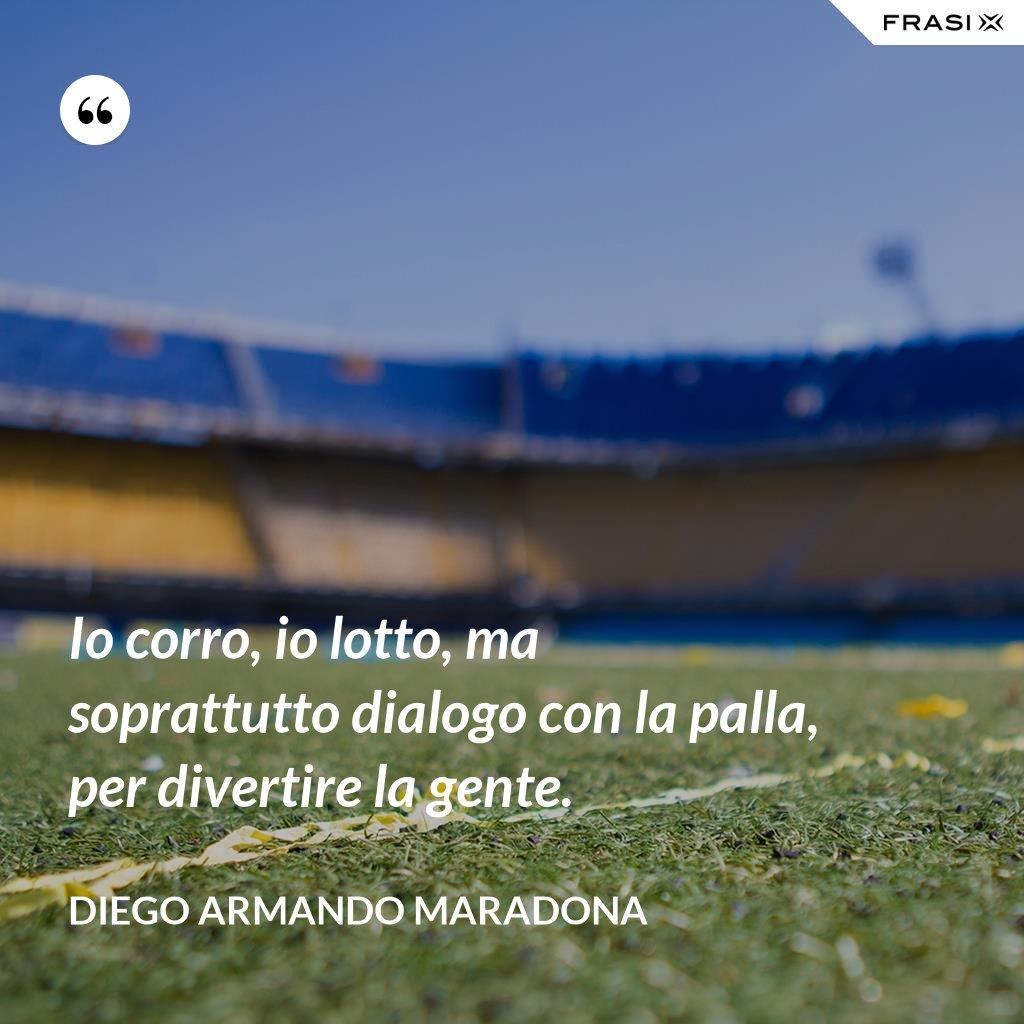 Io corro, io lotto, ma soprattutto dialogo con la palla, per divertire la gente. - Diego Armando Maradona