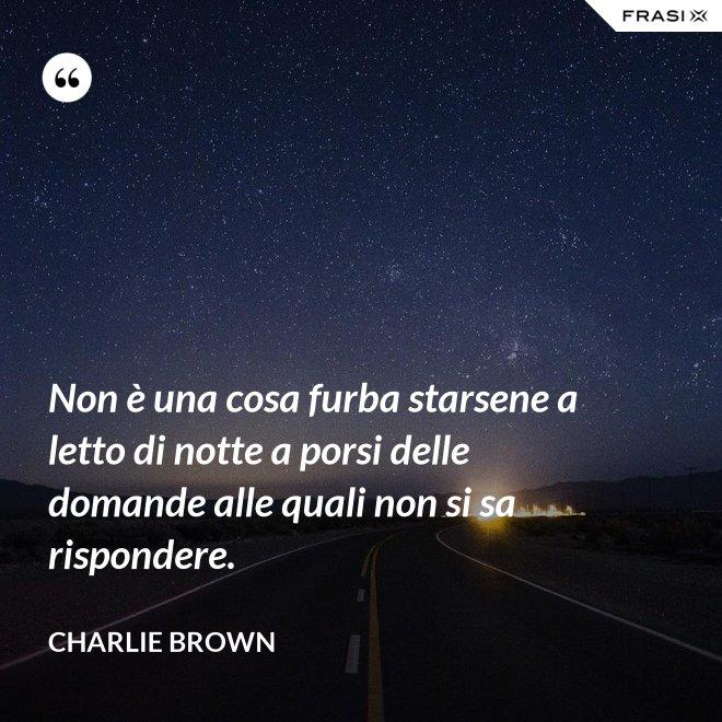 Non è una cosa furba starsene a letto di notte a porsi delle domande alle quali non si sa rispondere. - Charlie Brown