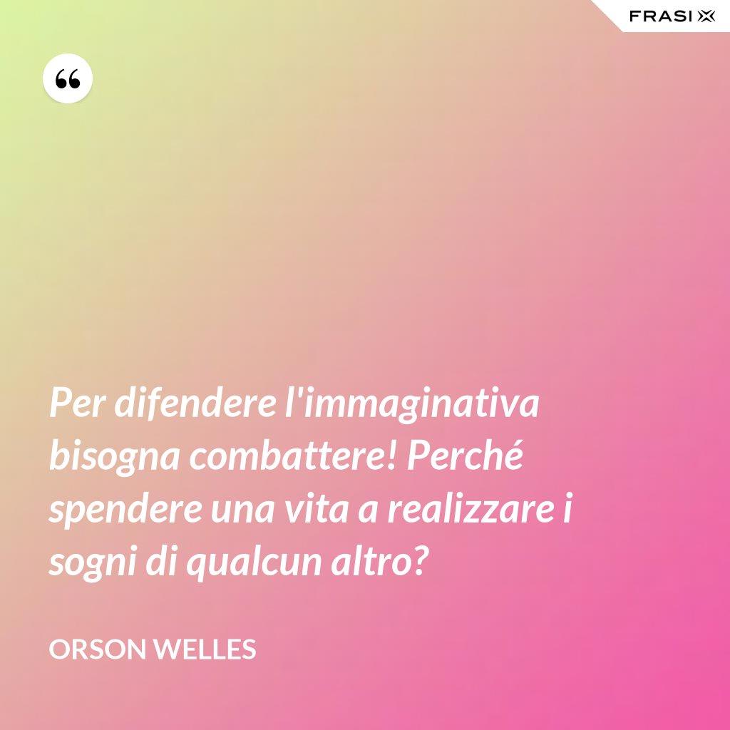 Per difendere l'immaginativa bisogna combattere! Perché spendere una vita a realizzare i sogni di qualcun altro? - Orson Welles