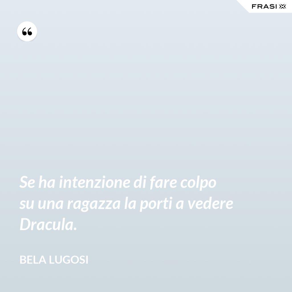 Se ha intenzione di fare colpo su una ragazza la porti a vedere Dracula. - Bela Lugosi