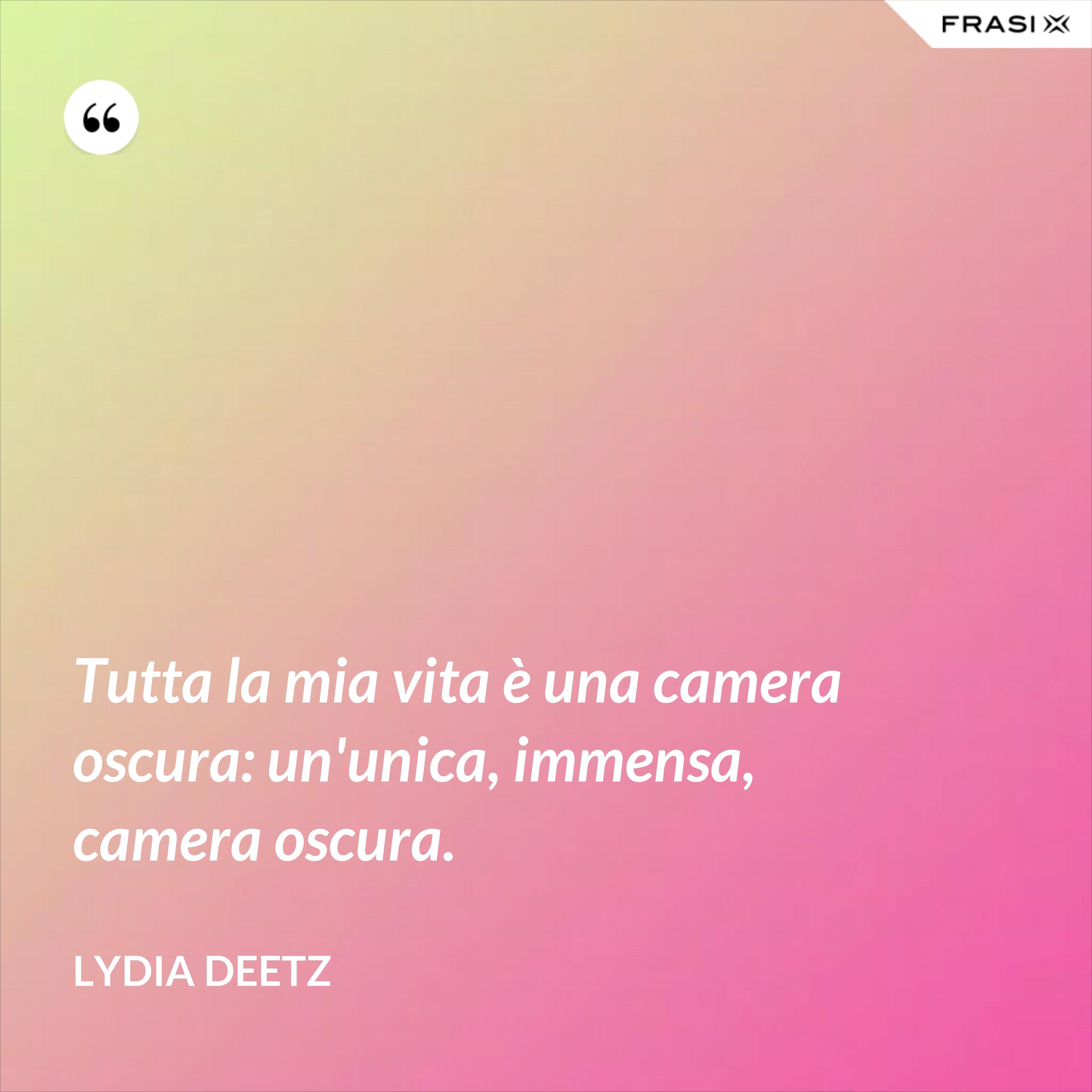 Tutta la mia vita è una camera oscura: un'unica, immensa, camera oscura. - Lydia Deetz