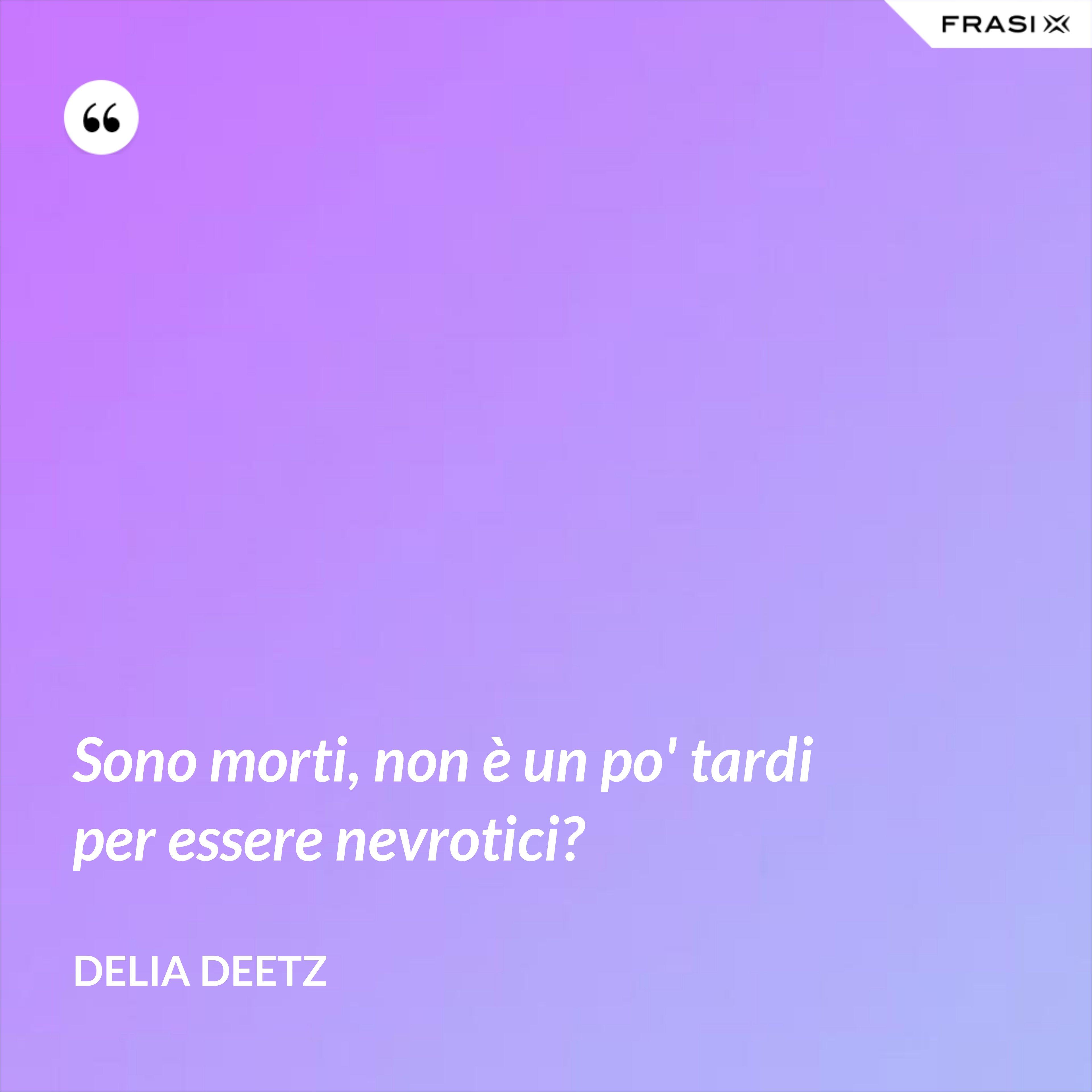 Sono morti, non è un po' tardi per essere nevrotici? - Delia Deetz