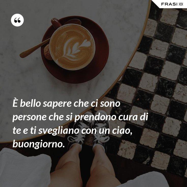 È bello sapere che ci sono persone che si prendono cura di te e ti svegliano con un ciao, buongiorno.