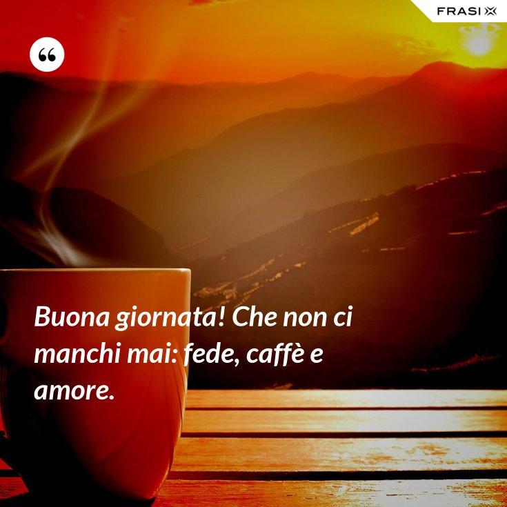 Buona giornata! Che non ci manchi mai: fede, caffè e amore.