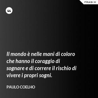 Il mondo è nelle mani di coloro che hanno il coraggio di sognare e di correre il rischio di vivere i propri sogni. - Paulo Coelho