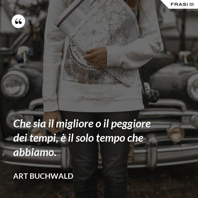 Che sia il migliore o il peggiore dei tempi, è il solo tempo che abbiamo. - Art Buchwald