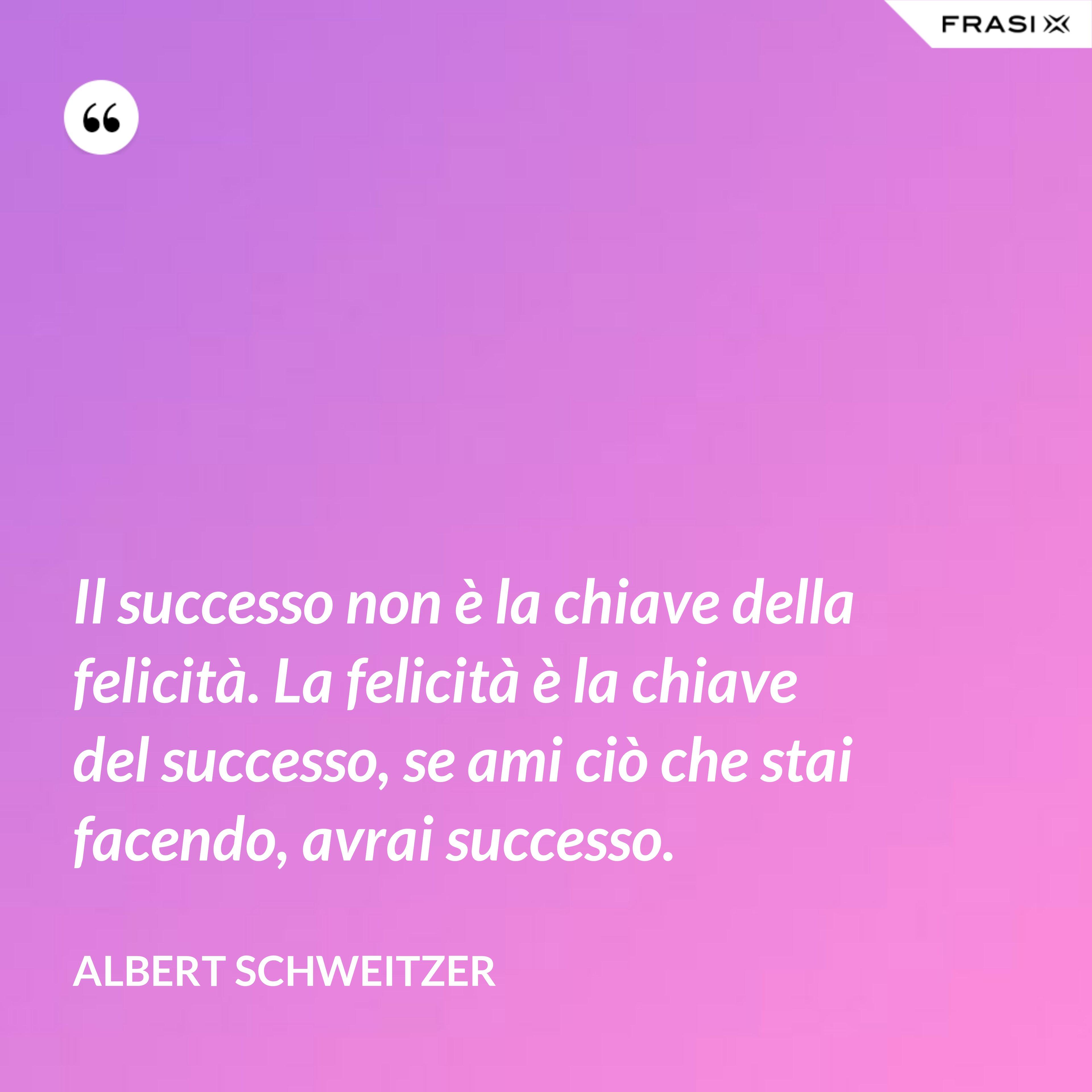 Il successo non è la chiave della felicità. La felicità è la chiave del successo, se ami ciò che stai facendo, avrai successo. - Albert Schweitzer
