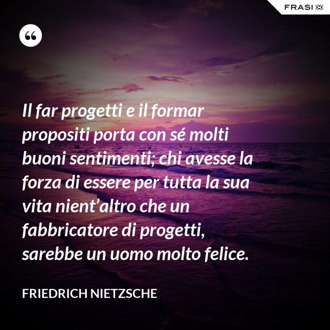 Il far progetti e il formar propositi porta con sé molti buoni sentimenti; chi avesse la forza di essere per tutta la sua vita nient'altro che un fabbricatore di progetti, sarebbe un uomo molto felice. - Friedrich Nietzsche
