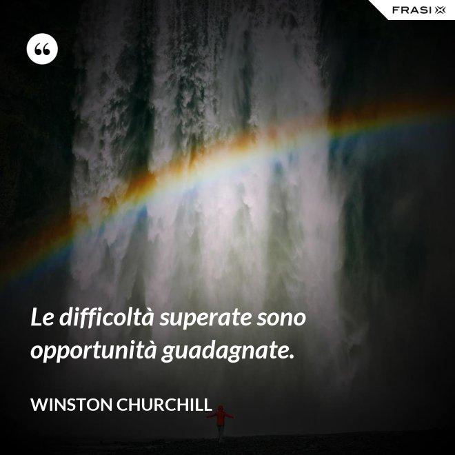 Le difficoltà superate sono opportunità guadagnate. - Winston Churchill