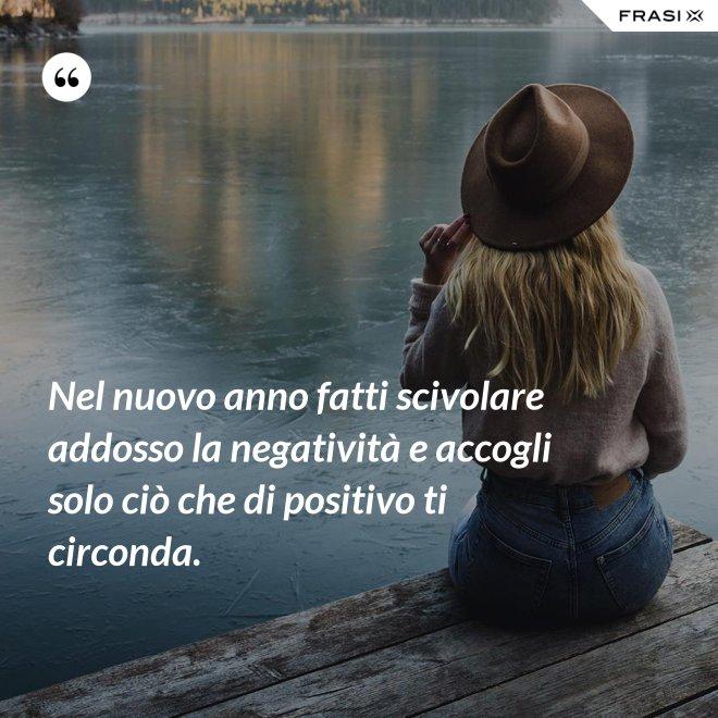 Nel nuovo anno fatti scivolare addosso la negatività e accogli solo ciò che di positivo ti circonda. - Anonimo