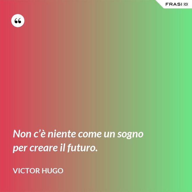 Non c'è niente come un sogno per creare il futuro. - Victor Hugo