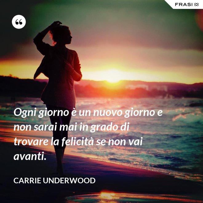 Ogni giorno è un nuovo giorno e non sarai mai in grado di trovare la felicità se non vai avanti. - Carrie Underwood