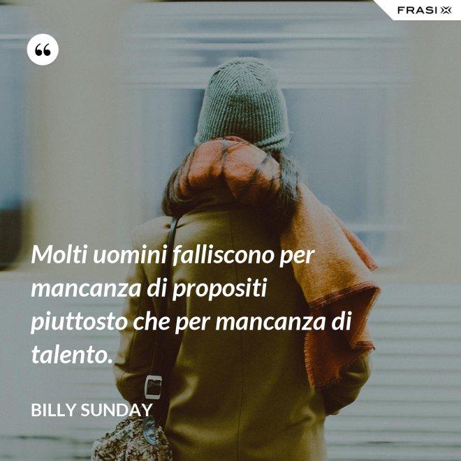 Molti uomini falliscono per mancanza di propositi piuttosto che per mancanza di talento. - Billy Sunday