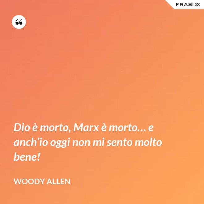 Dio è morto, Marx è morto… e anch'io oggi non mi sento molto bene! - Woody Allen