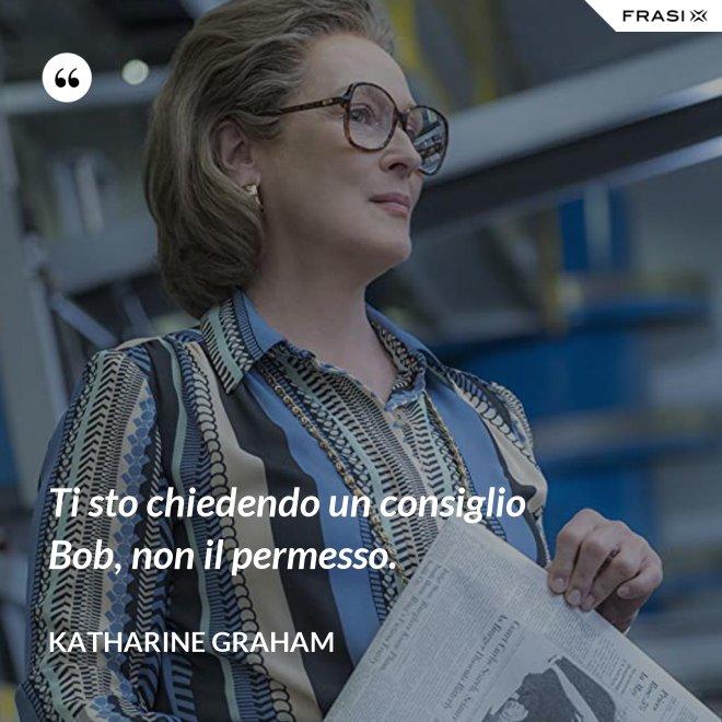 Ti sto chiedendo un consiglio Bob, non il permesso. - Katharine Graham