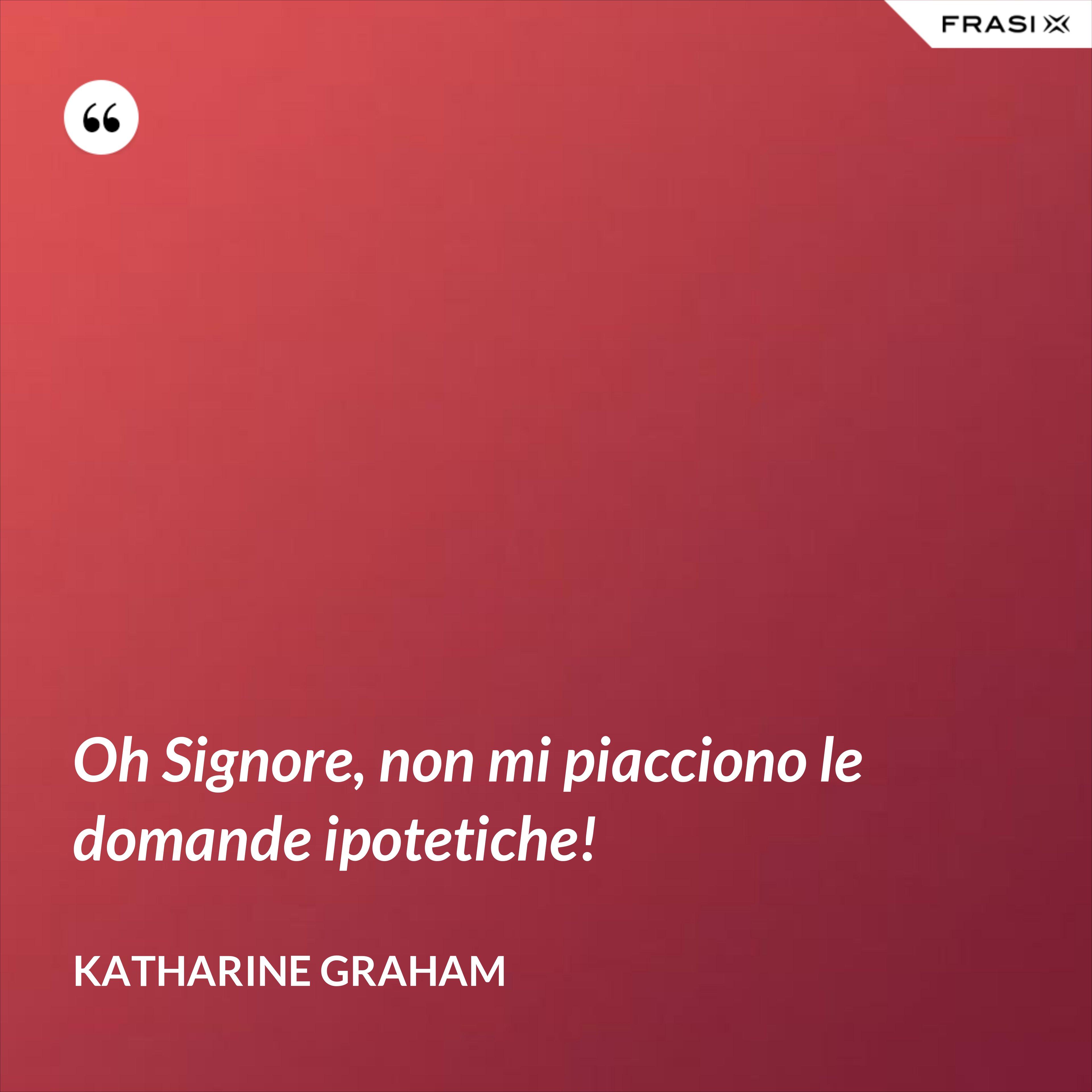 Oh Signore, non mi piacciono le domande ipotetiche! - Katharine Graham
