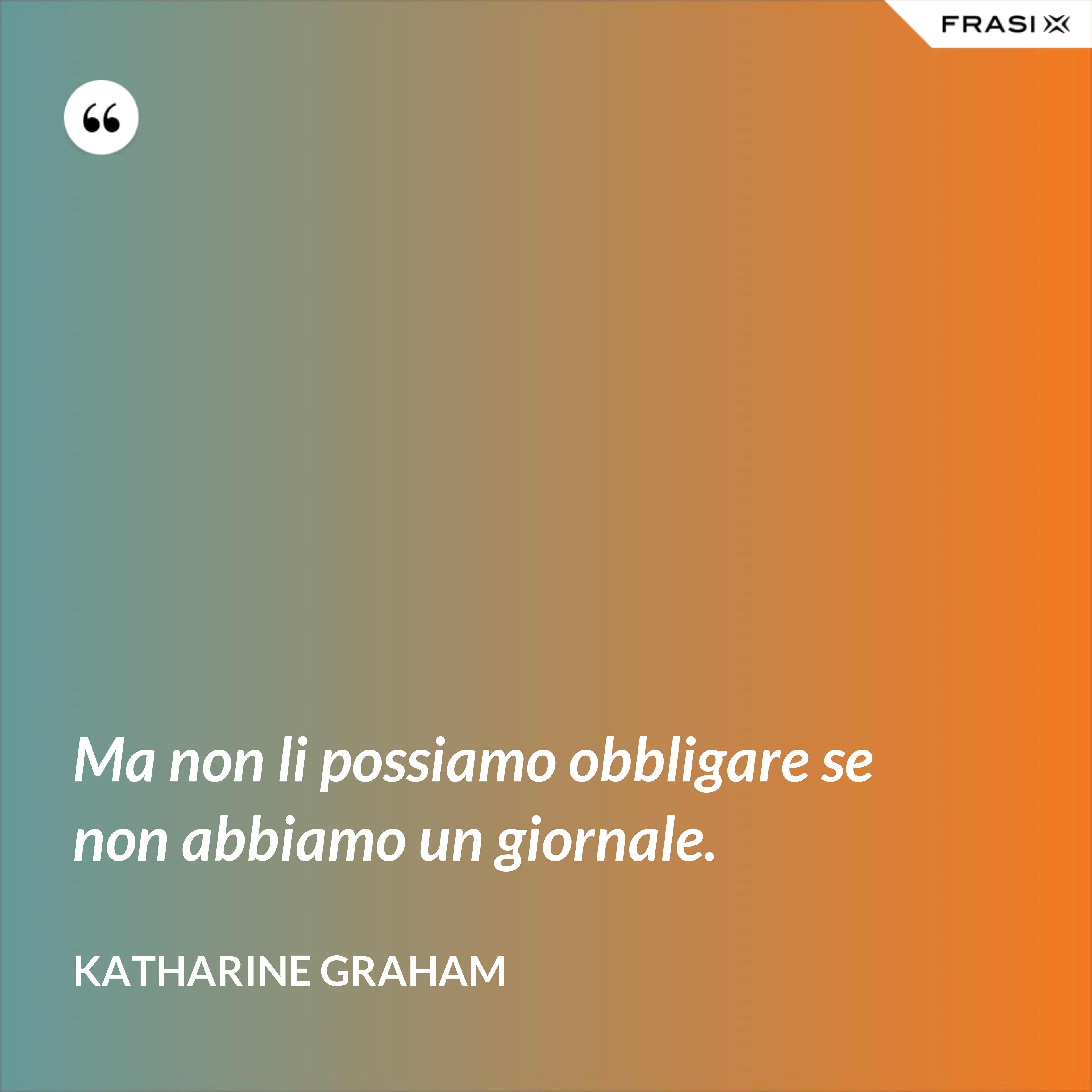 Ma non li possiamo obbligare se non abbiamo un giornale. - Katharine Graham
