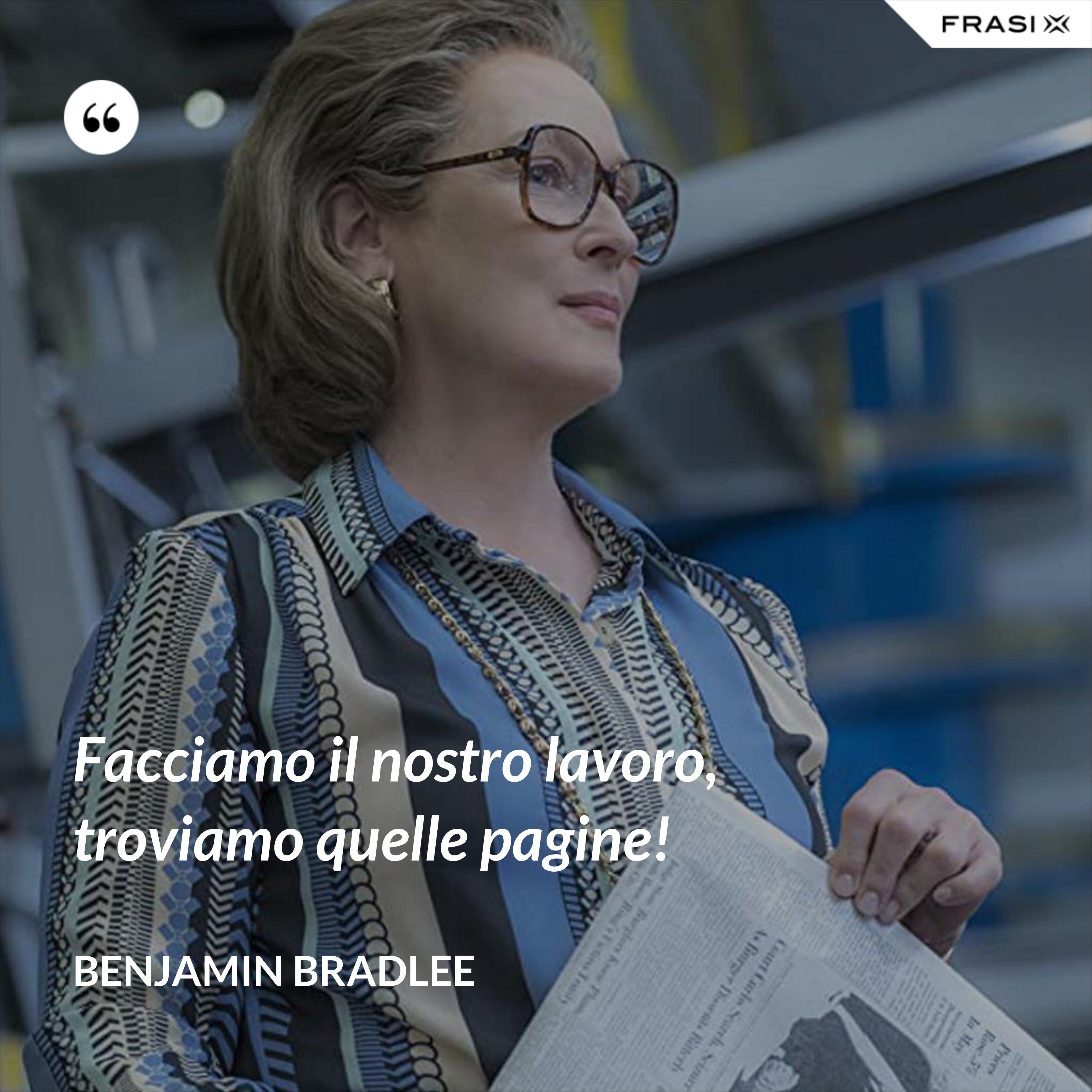 Facciamo il nostro lavoro, troviamo quelle pagine! - Benjamin Bradlee