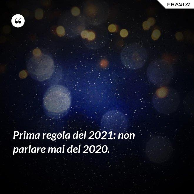 Prima regola del 2021: non parlare mai del 2020. - Anonimo