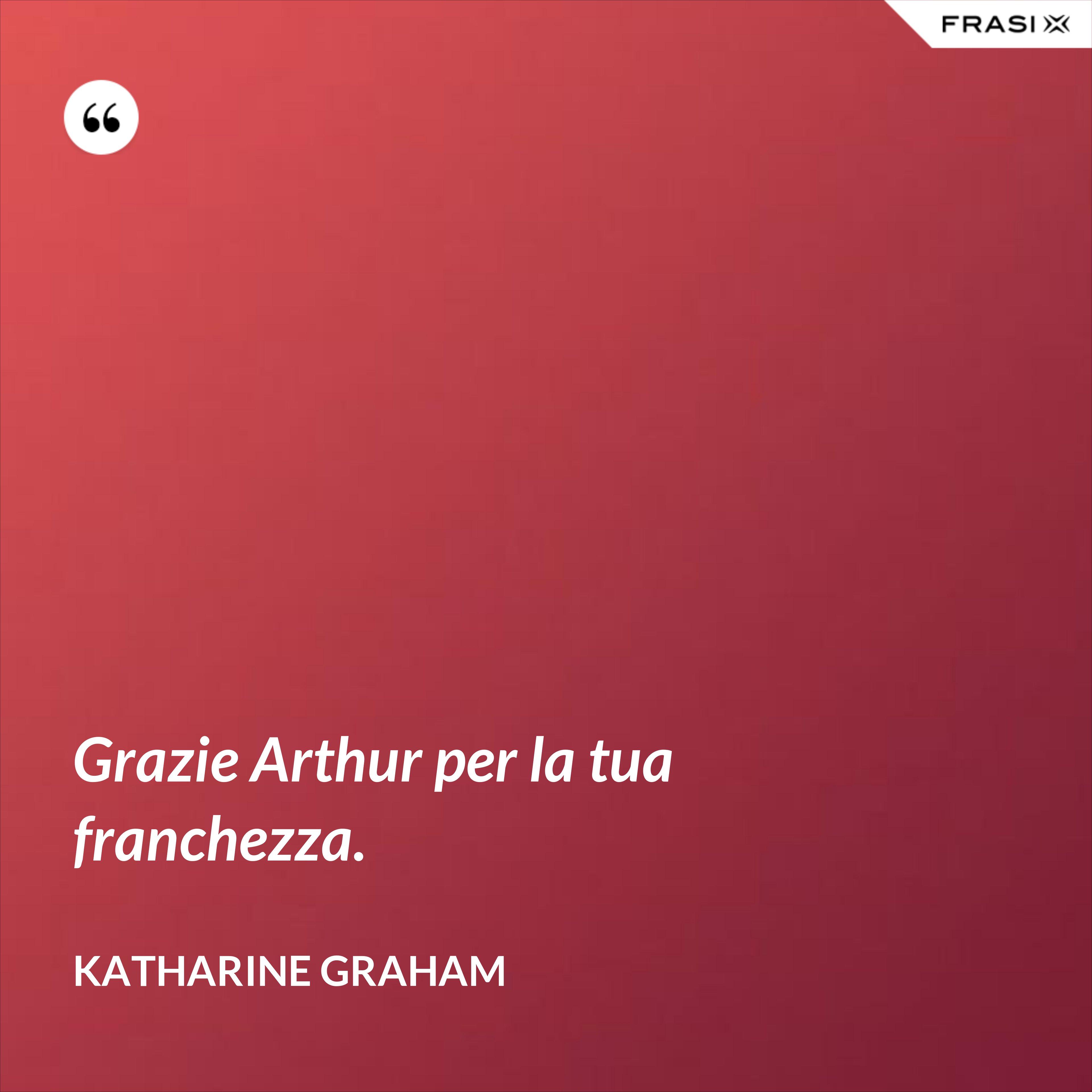 Grazie Arthur per la tua franchezza. - Katharine Graham