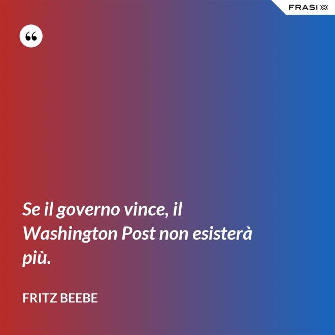 Se il governo vince, il Washington Post non esisterà più. - Fritz Beebe