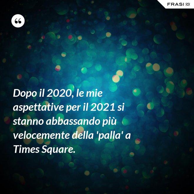Dopo il 2020, le mie aspettative per il 2021 si stanno abbassando più velocemente della 'palla' a Times Square. - Anonimo