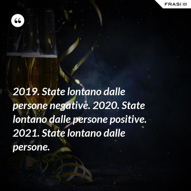 2019. State lontano dalle persone negative. 2020. State lontano dalle persone positive. 2021. State lontano dalle persone. - Anonimo