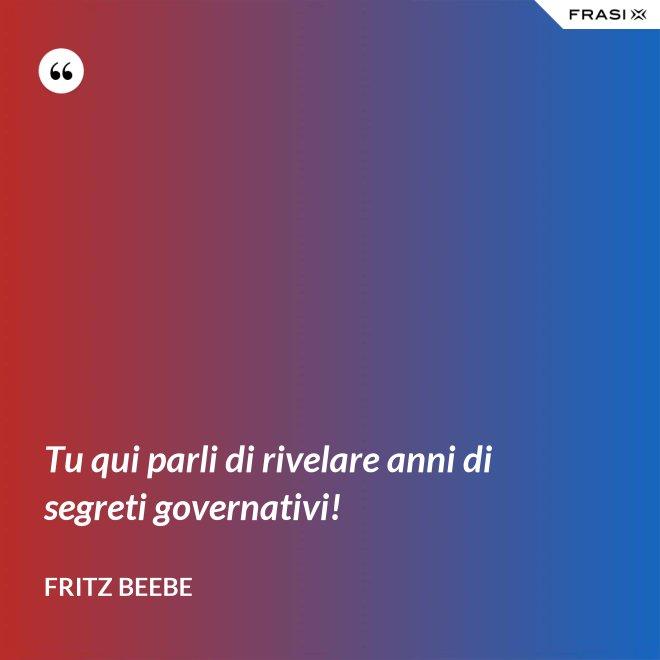 Tu qui parli di rivelare anni di segreti governativi! - Fritz Beebe