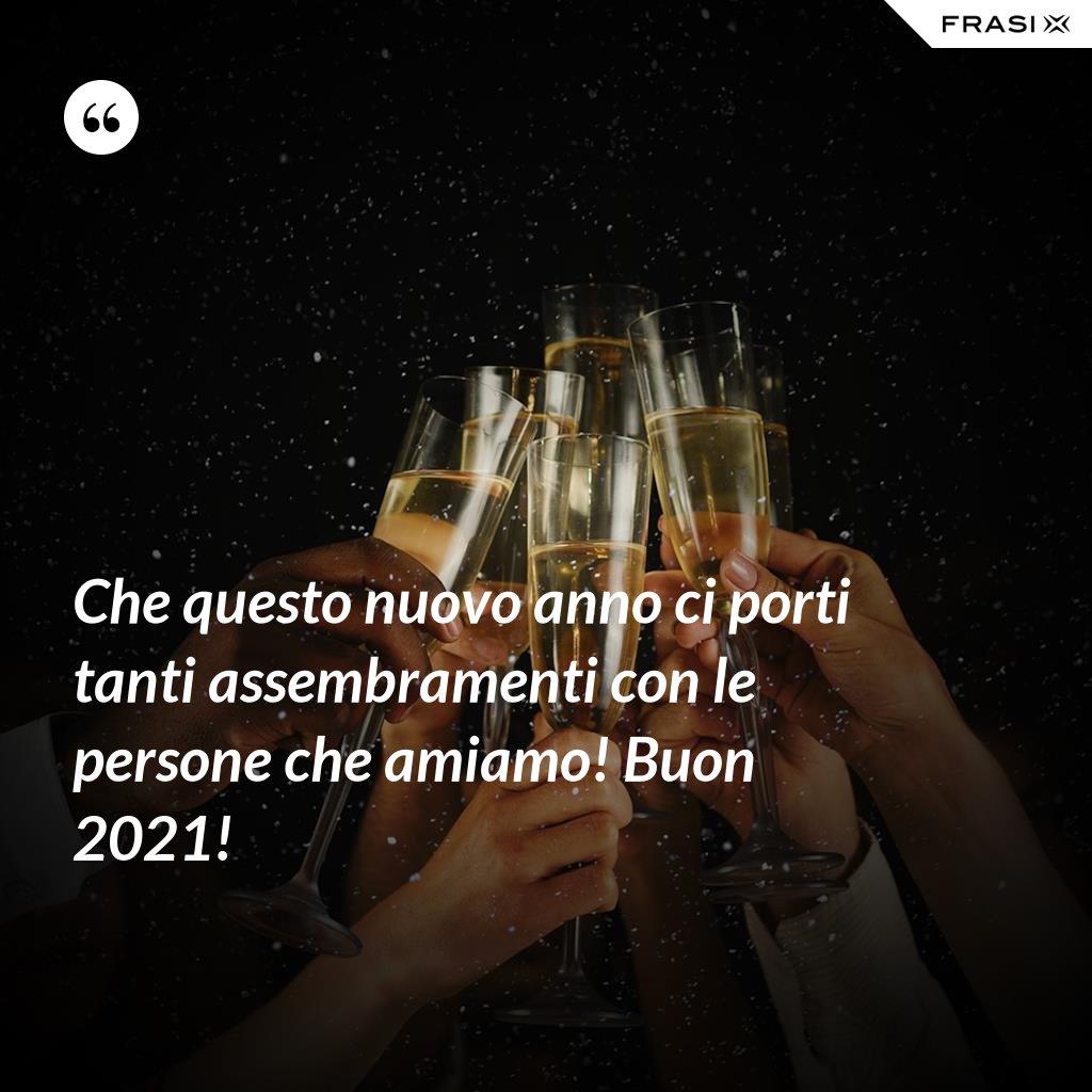 Che questo nuovo anno ci porti tanti assembramenti con le persone che amiamo! Buon 2021! - Anonimo