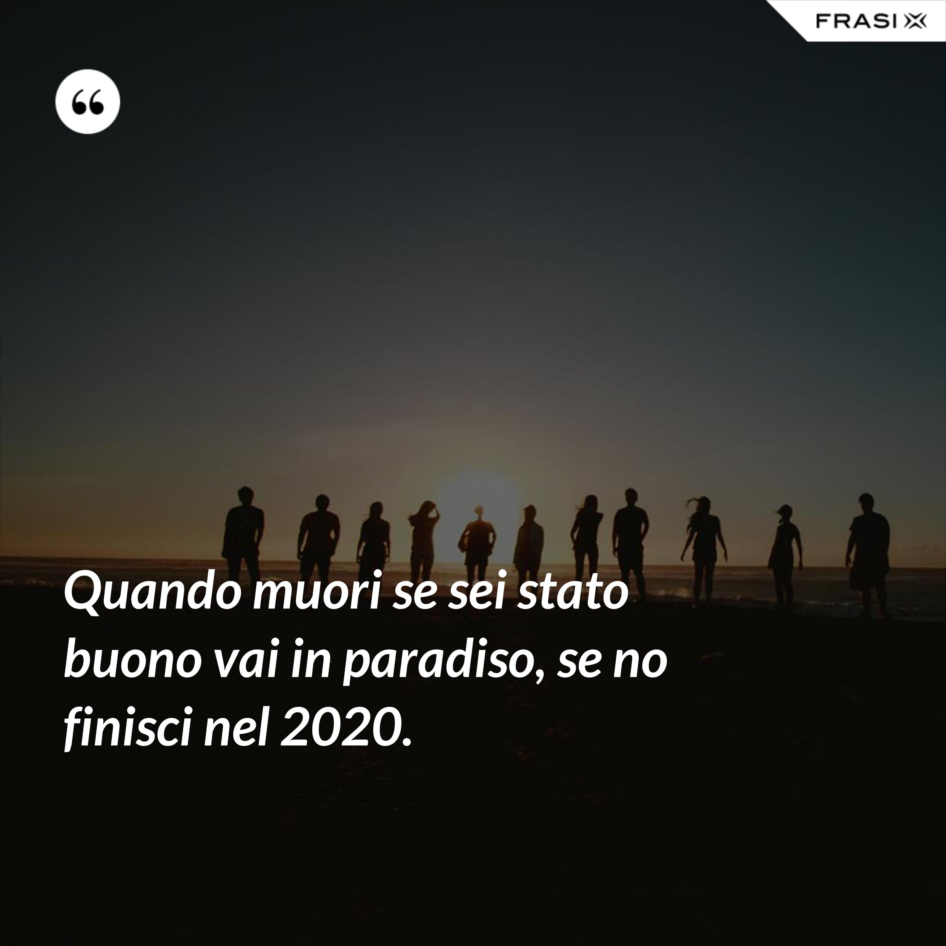 Quando muori se sei stato buono vai in paradiso, se no finisci nel 2020. - Anonimo