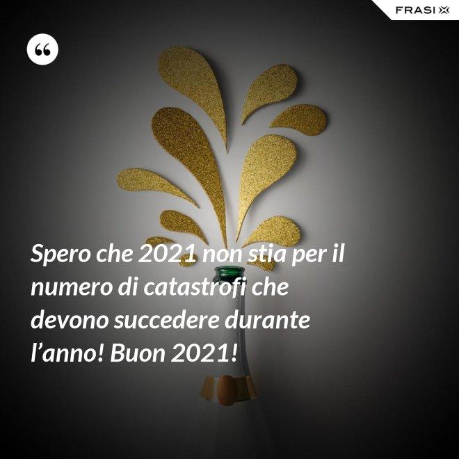 Spero che 2021 non stia per il numero di catastrofi che devono succedere durante l'anno! Buon 2021! - Anonimo