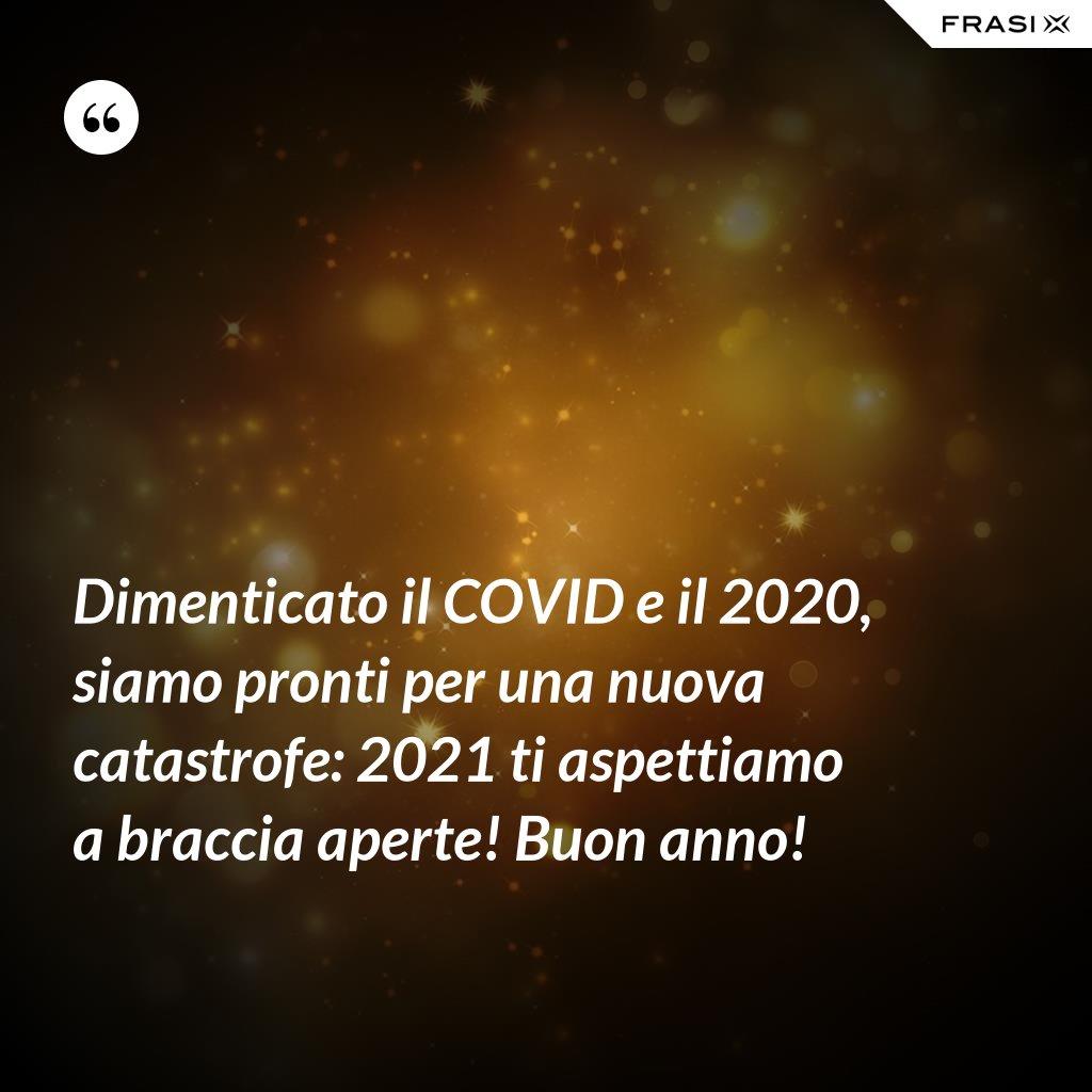 Dimenticato il COVID e il 2020, siamo pronti per una nuova catastrofe: 2021 ti aspettiamo a braccia aperte! Buon anno! - Anonimo