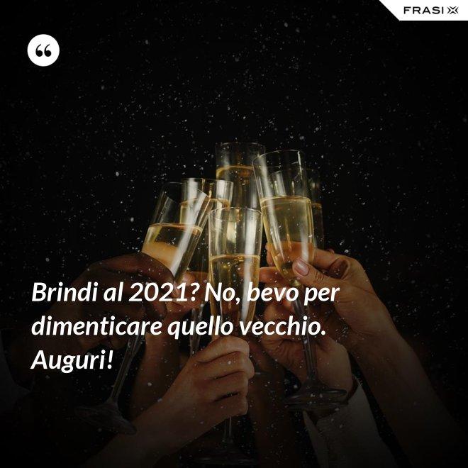 Brindi al 2021? No, bevo per dimenticare quello vecchio. Auguri! - Anonimo