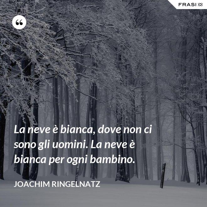La neve è bianca, dove non ci sono gli uomini. La neve è bianca per ogni bambino. - Joachim Ringelnatz