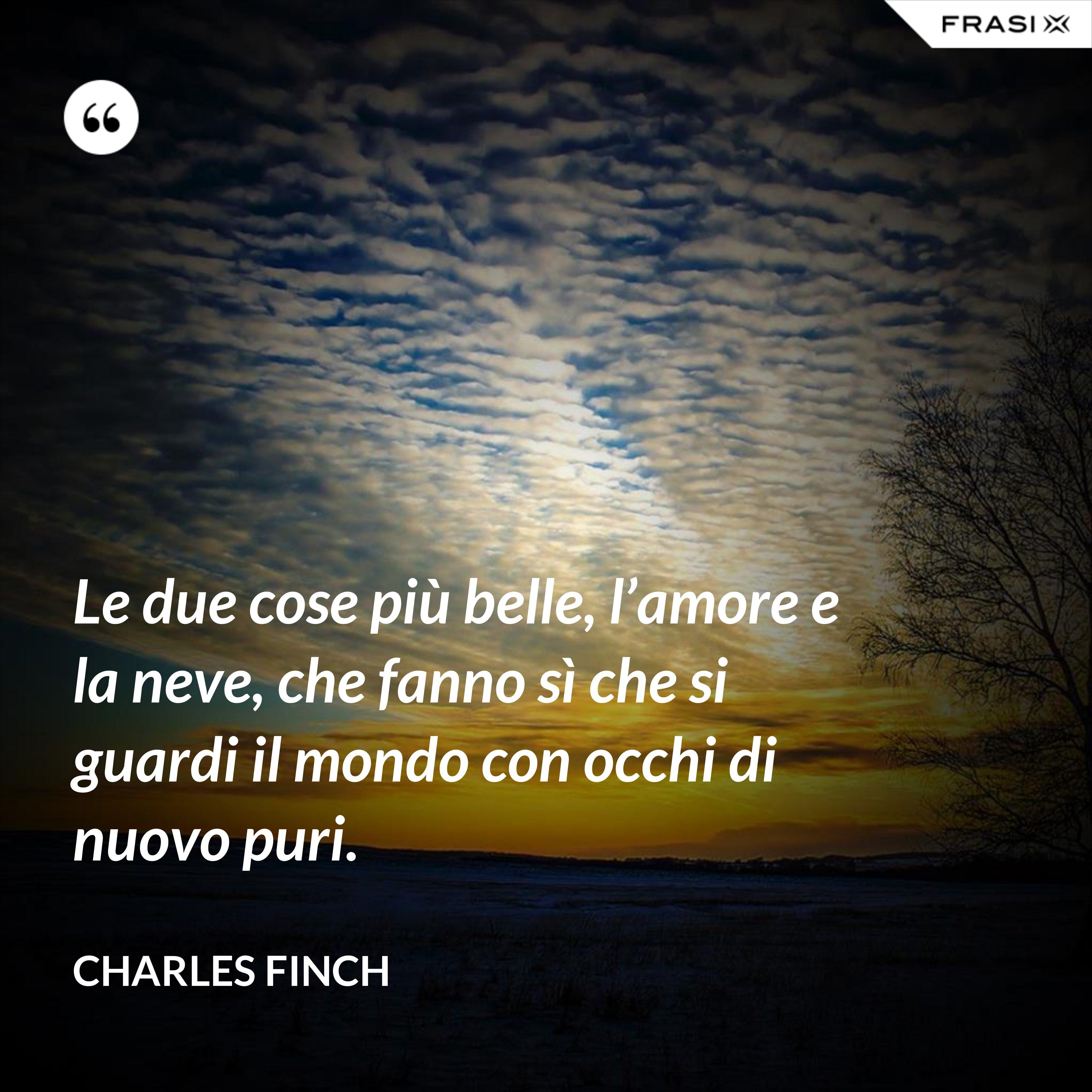 Le due cose più belle, l'amore e la neve, che fanno sì che si guardi il mondo con occhi di nuovo puri. - Charles Finch