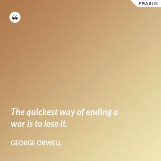 The quickest way of ending a war is to lose it.