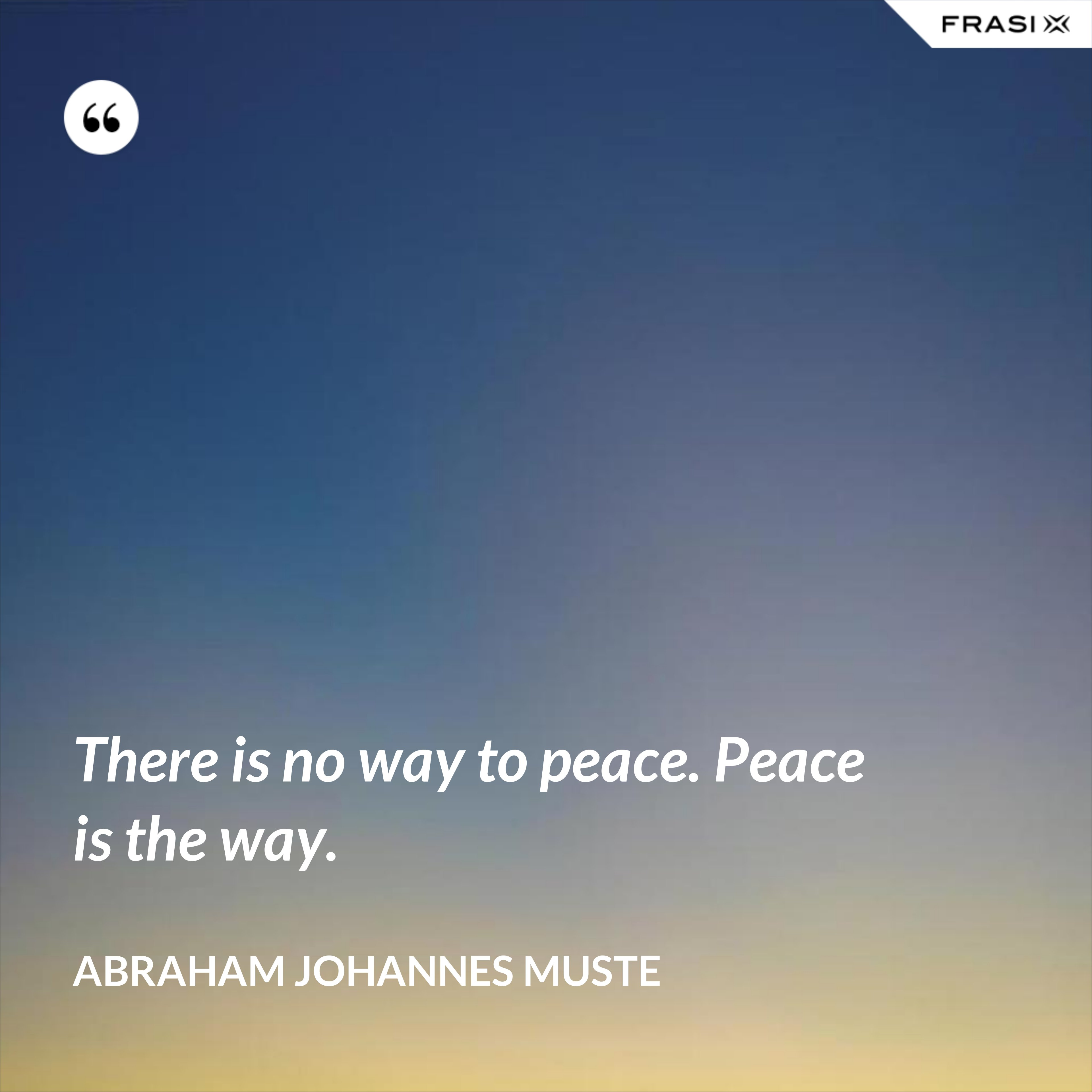 There is no way to peace. Peace is the way. - Abraham Johannes Muste