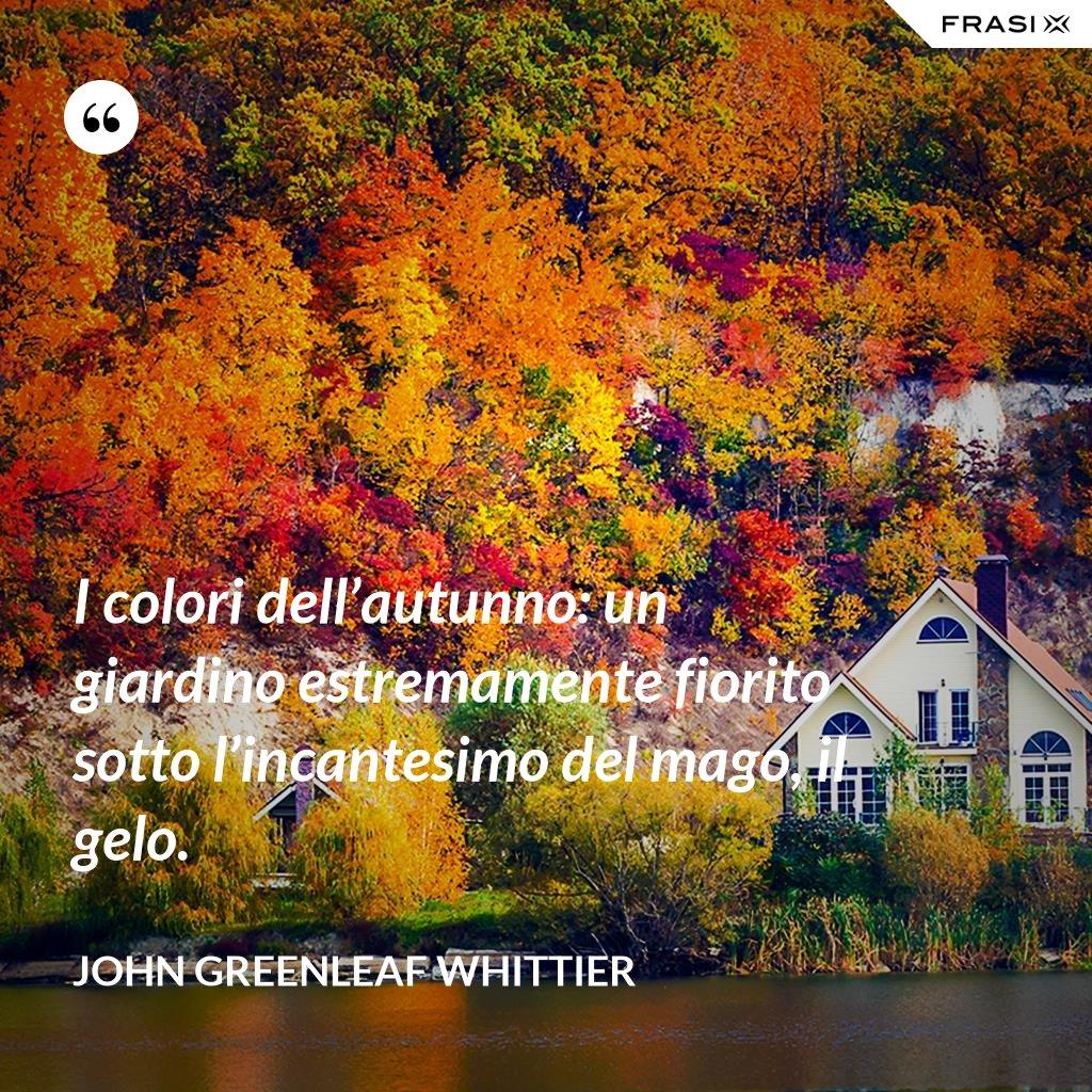 I colori dell'autunno: un giardino estremamente fiorito sotto l'incantesimo del mago, il gelo. - John Greenleaf Whittier