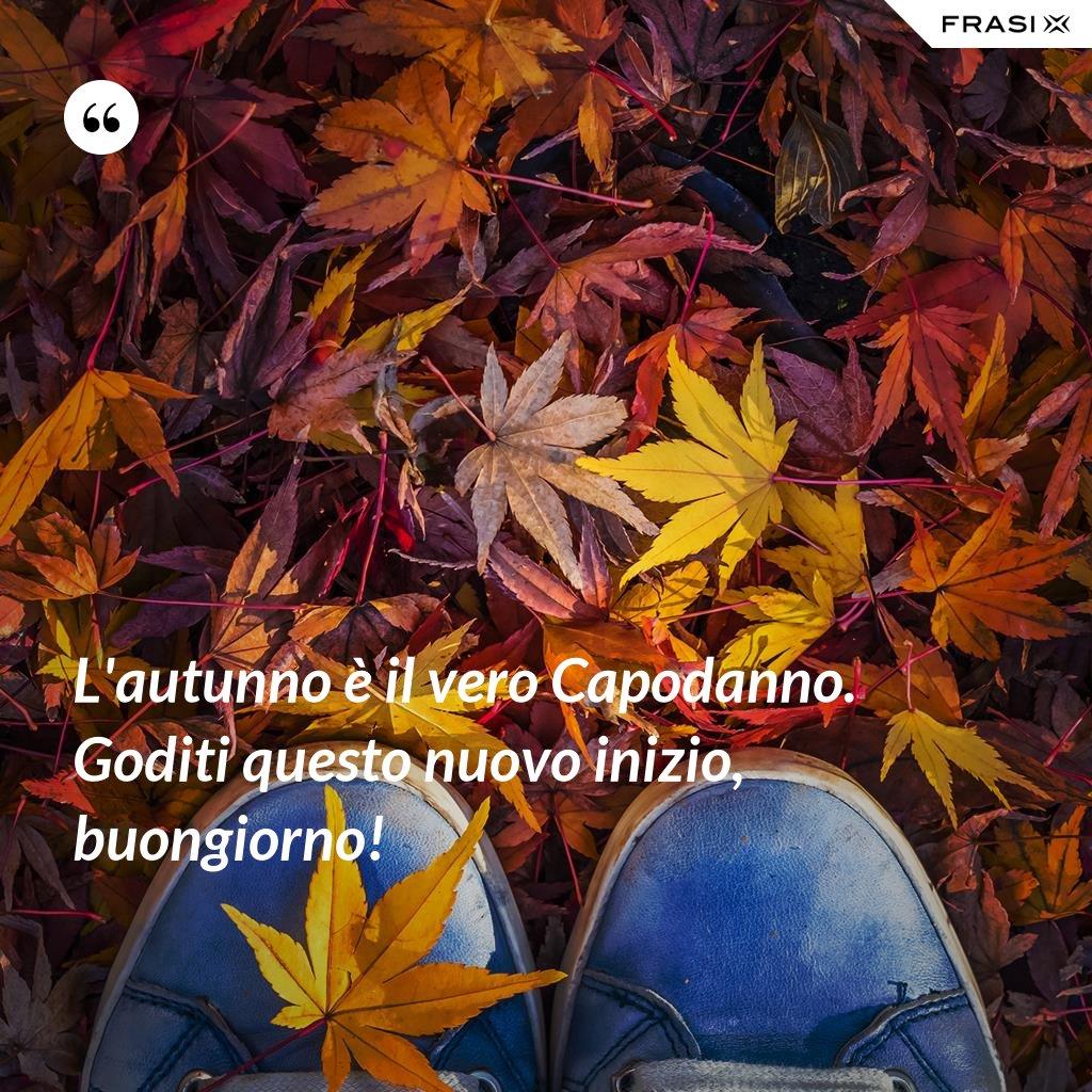 L'autunno è il vero Capodanno. Goditi questo nuovo inizio, buongiorno! - Anonimo